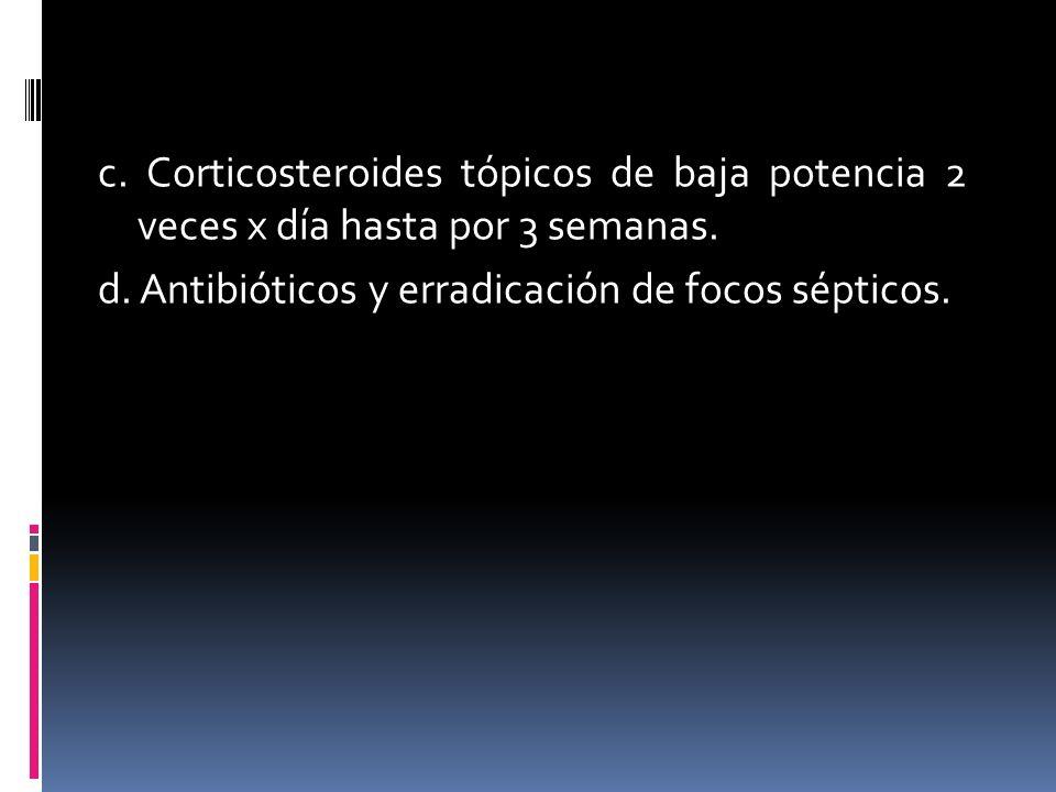 c. Corticosteroides tópicos de baja potencia 2 veces x día hasta por 3 semanas. d. Antibióticos y erradicación de focos sépticos.
