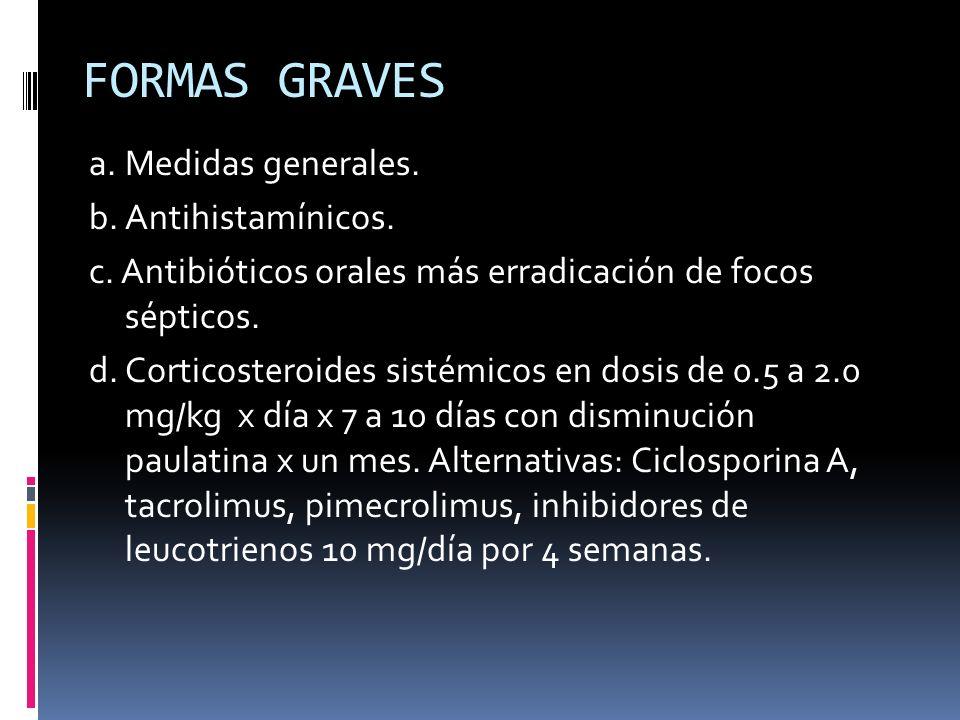 FORMAS GRAVES a. Medidas generales. b. Antihistamínicos. c. Antibióticos orales más erradicación de focos sépticos. d. Corticosteroides sistémicos en