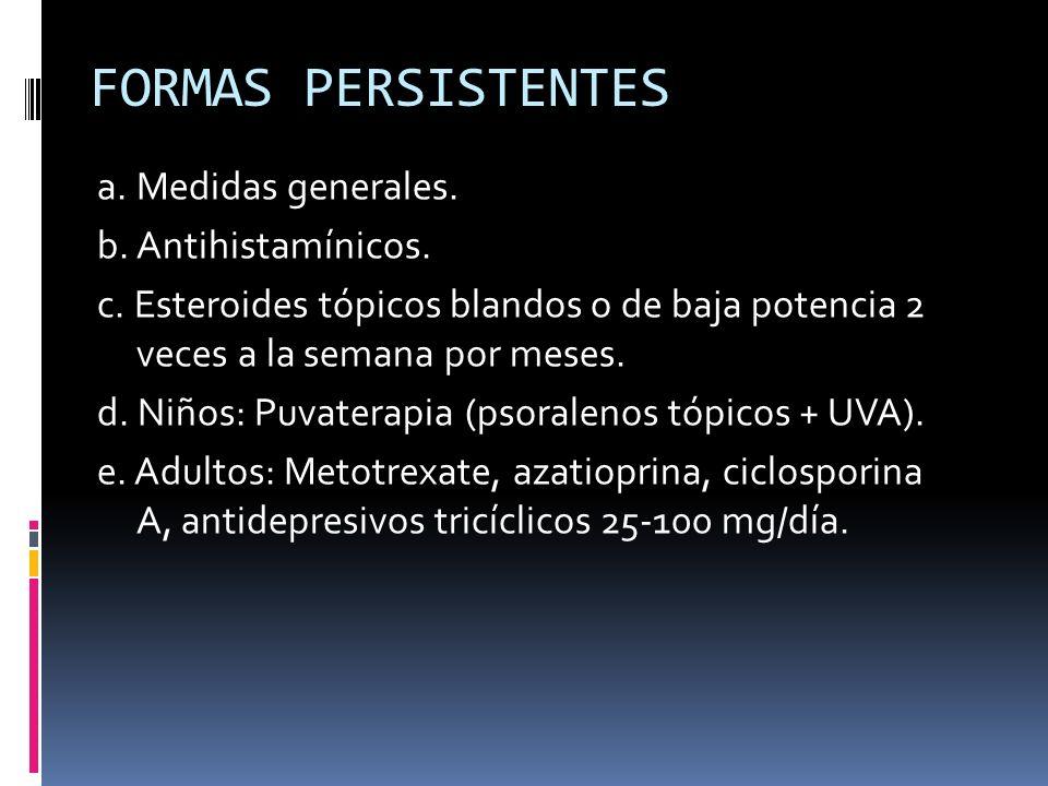 FORMAS PERSISTENTES a. Medidas generales. b. Antihistamínicos. c. Esteroides tópicos blandos o de baja potencia 2 veces a la semana por meses. d. Niño