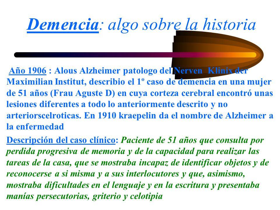 Demencia: algo sobre la historia Año 1906 : Alous Alzheimer patologo del Nerven Klinix der Maximilian Institut, describio el 1º caso de demencia en un