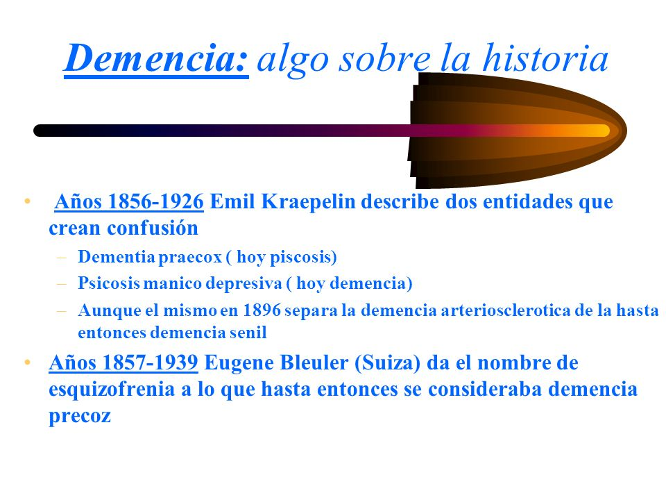 Demencia: algo sobre la historia Años 1856-1926 Emil Kraepelin describe dos entidades que crean confusión –Dementia praecox ( hoy piscosis) –Psicosis