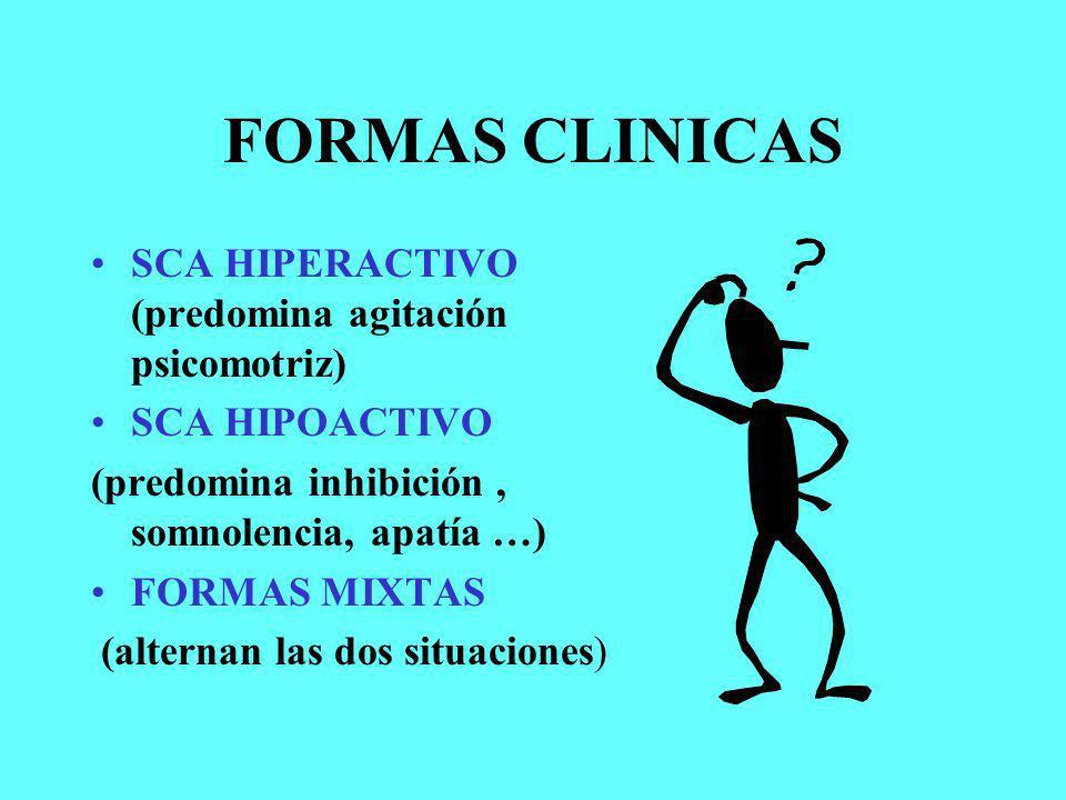 FORMAS CLINICAS SCA HIPERACTIVO (predomina agitación psicomotriz) SCA HIPOACTIVO (predomina inhibición, somnolencia, apatía …) FORMAS MIXTAS (alternan