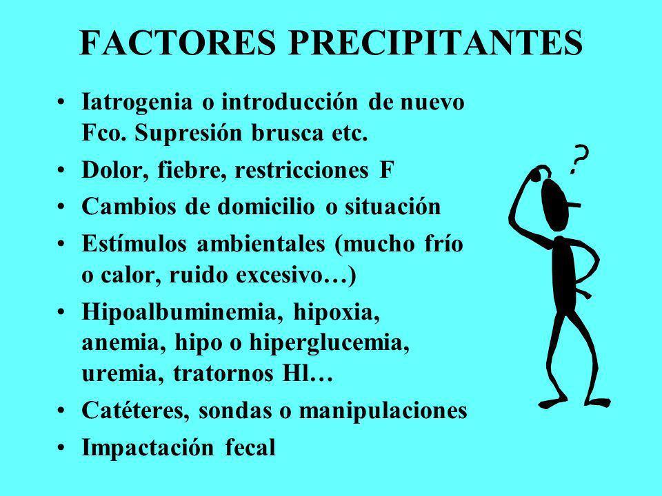 FACTORES PRECIPITANTES Iatrogenia o introducción de nuevo Fco. Supresión brusca etc. Dolor, fiebre, restricciones F Cambios de domicilio o situación E