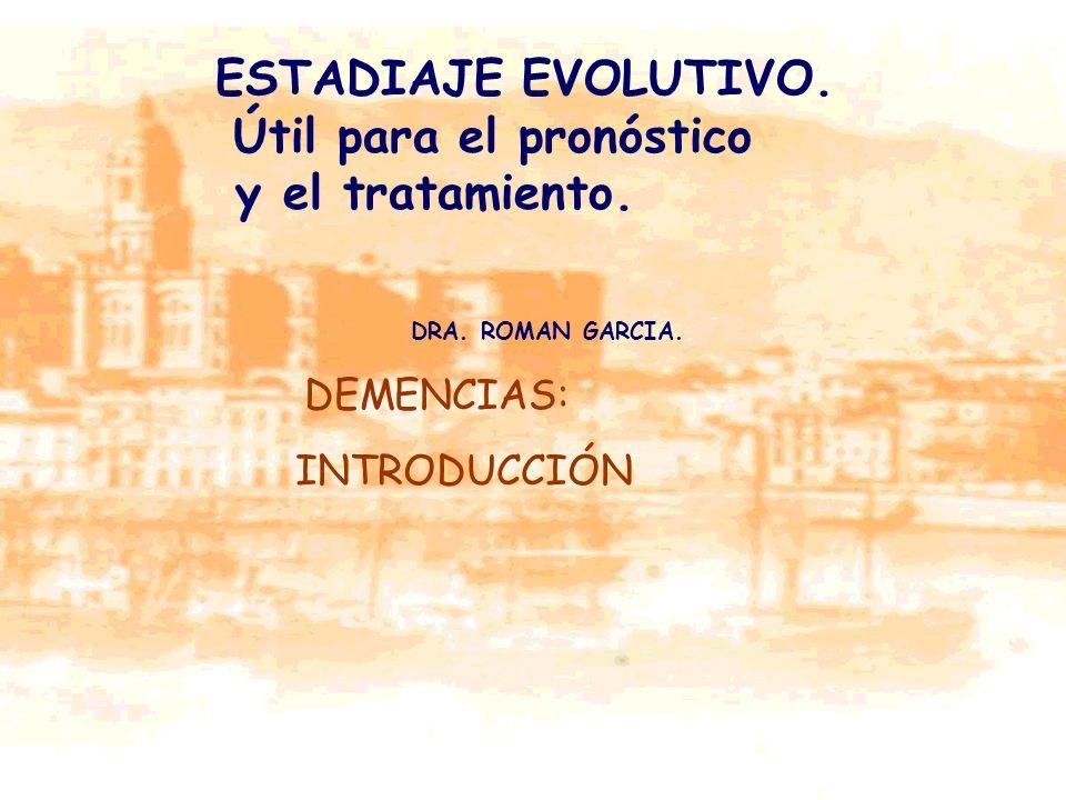 DEMENCIAS: INTRODUCCIÓN ESTADIAJE EVOLUTIVO. Útil para el pronóstico y el tratamiento. DRA. ROMAN GARCIA.