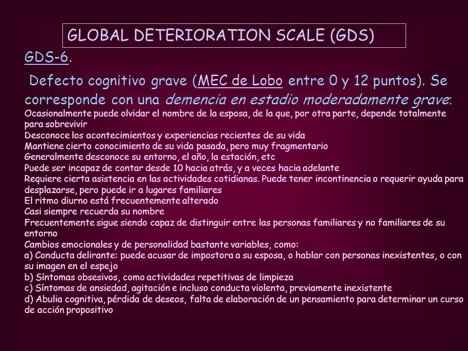 GLOBAL DETERIORATION SCALE (GDS) GDS-6. Defecto cognitivo grave (MEC de Lobo entre 0 y 12 puntos). Se corresponde con una demencia en estadio moderada
