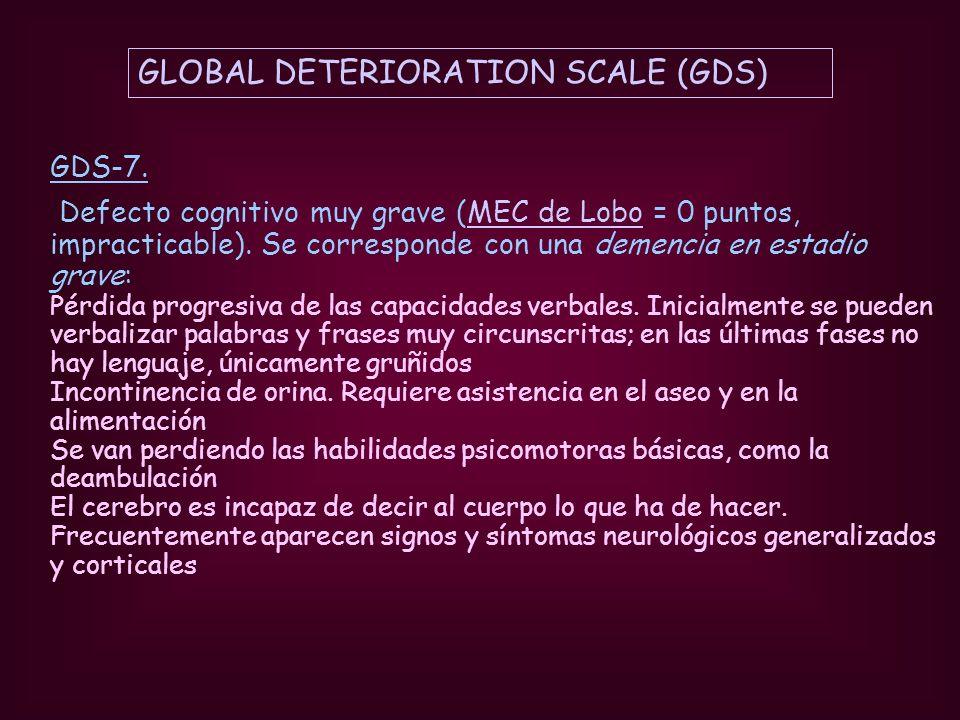 GDS-7. Defecto cognitivo muy grave (MEC de Lobo = 0 puntos, impracticable). Se corresponde con una demencia en estadio grave: Pérdida progresiva de la