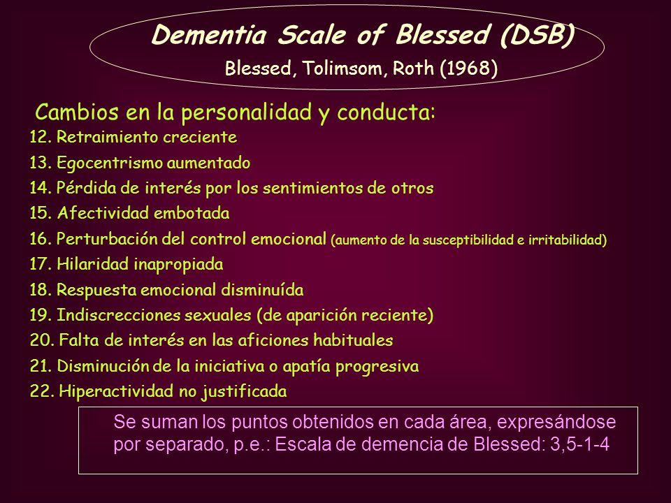 Dementia Scale of Blessed (DSB) Blessed, Tolimsom, Roth (1968) 12. Retraimiento creciente 13. Egocentrismo aumentado 14. Pérdida de interés por los se