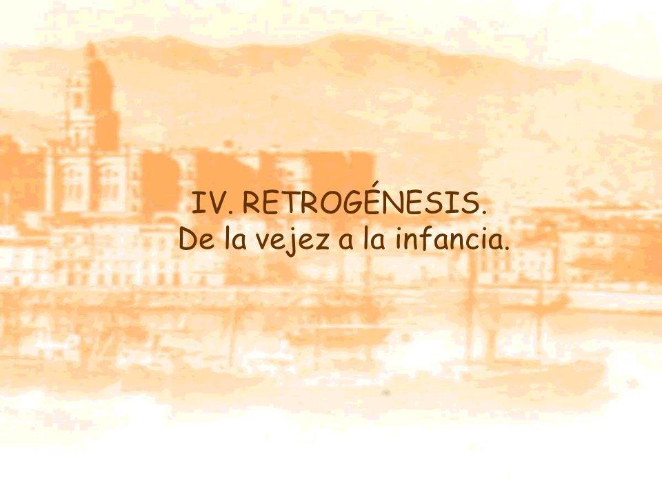 IV. RETROGÉNESIS. De la vejez a la infancia.
