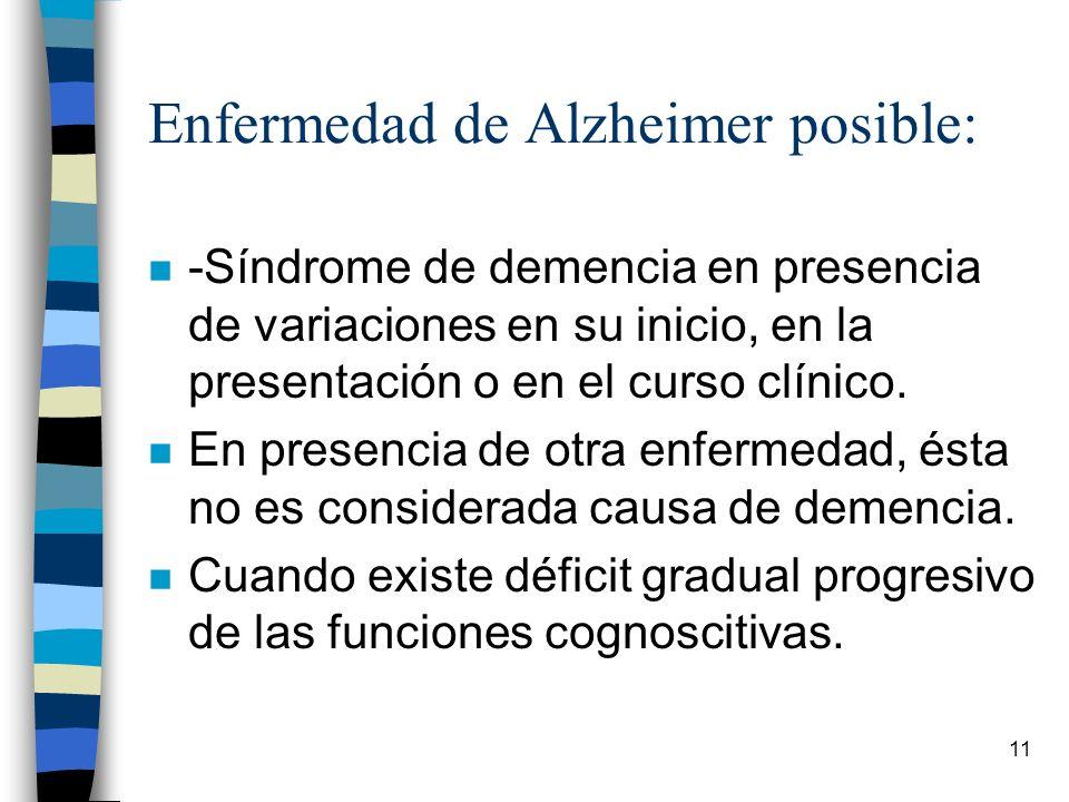 11 Enfermedad de Alzheimer posible: n -Síndrome de demencia en presencia de variaciones en su inicio, en la presentación o en el curso clínico. n En p