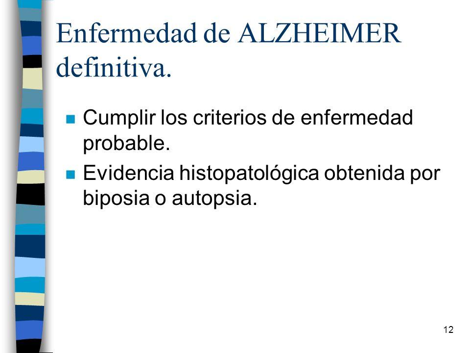 12 Enfermedad de ALZHEIMER definitiva. n Cumplir los criterios de enfermedad probable. n Evidencia histopatológica obtenida por biposia o autopsia.