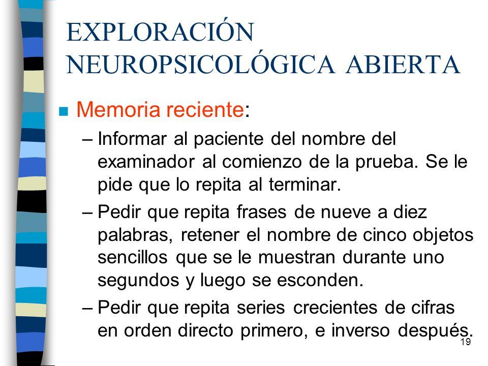 19 EXPLORACIÓN NEUROPSICOLÓGICA ABIERTA n Memoria reciente: –Informar al paciente del nombre del examinador al comienzo de la prueba. Se le pide que l