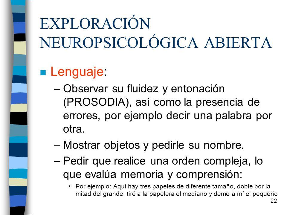 22 EXPLORACIÓN NEUROPSICOLÓGICA ABIERTA n Lenguaje: –Observar su fluidez y entonación (PROSODIA), así como la presencia de errores, por ejemplo decir