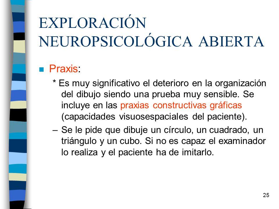 25 EXPLORACIÓN NEUROPSICOLÓGICA ABIERTA n Praxis: * Es muy significativo el deterioro en la organización del dibujo siendo una prueba muy sensible. Se