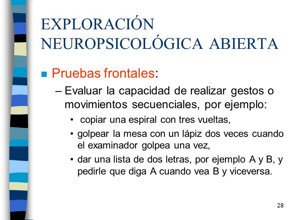 28 EXPLORACIÓN NEUROPSICOLÓGICA ABIERTA n Pruebas frontales: –Evaluar la capacidad de realizar gestos o movimientos secuenciales, por ejemplo: copiar