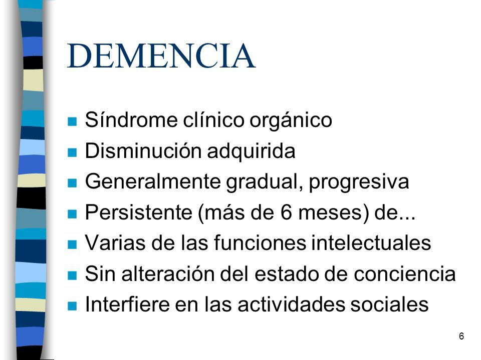 6 DEMENCIA n Síndrome clínico orgánico n Disminución adquirida n Generalmente gradual, progresiva n Persistente (más de 6 meses) de... n Varias de las