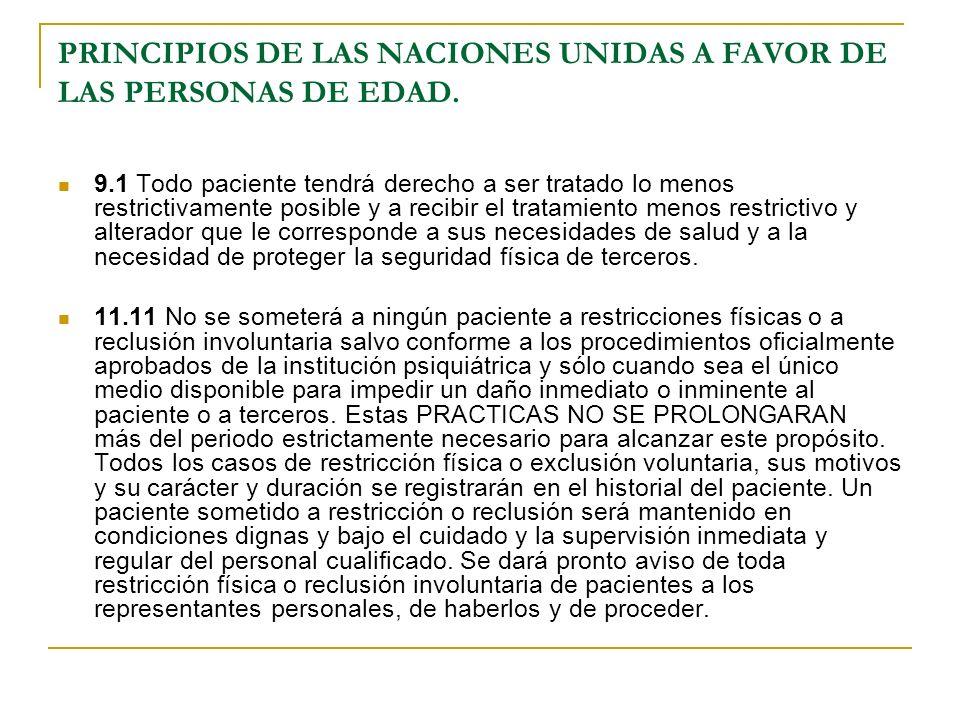 PRINCIPIOS DE LAS NACIONES UNIDAS A FAVOR DE LAS PERSONAS DE EDAD. 9.1 Todo paciente tendrá derecho a ser tratado lo menos restrictivamente posible y
