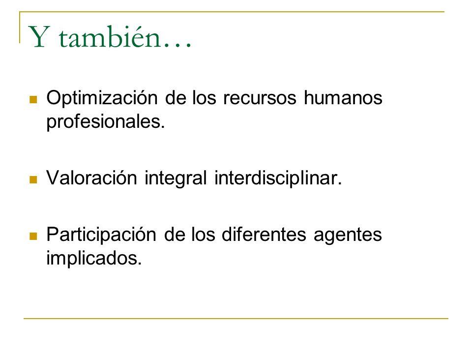 Y también… Optimización de los recursos humanos profesionales. Valoración integral interdisciplinar. Participación de los diferentes agentes implicado