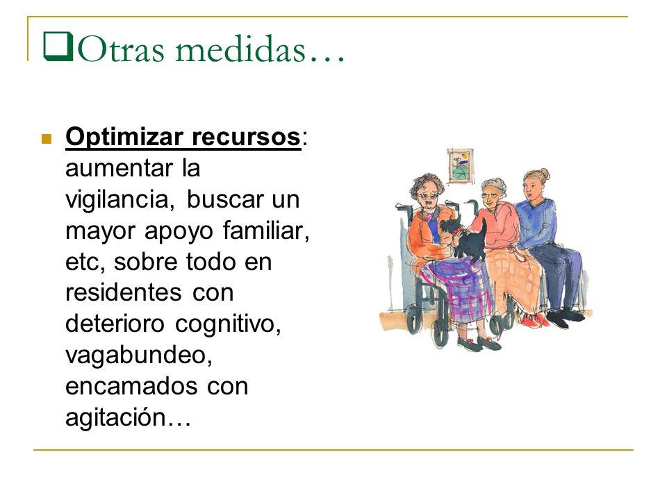 Otras medidas… Optimizar recursos: aumentar la vigilancia, buscar un mayor apoyo familiar, etc, sobre todo en residentes con deterioro cognitivo, vagabundeo, encamados con agitación…