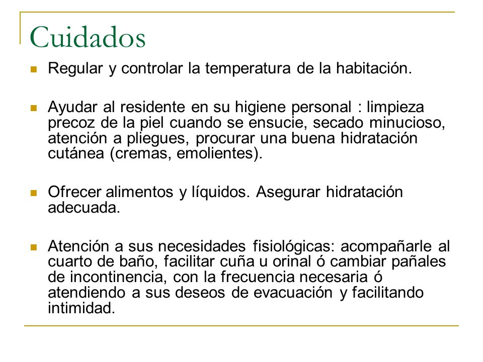 Cuidados Regular y controlar la temperatura de la habitación. Ayudar al residente en su higiene personal : limpieza precoz de la piel cuando se ensuci