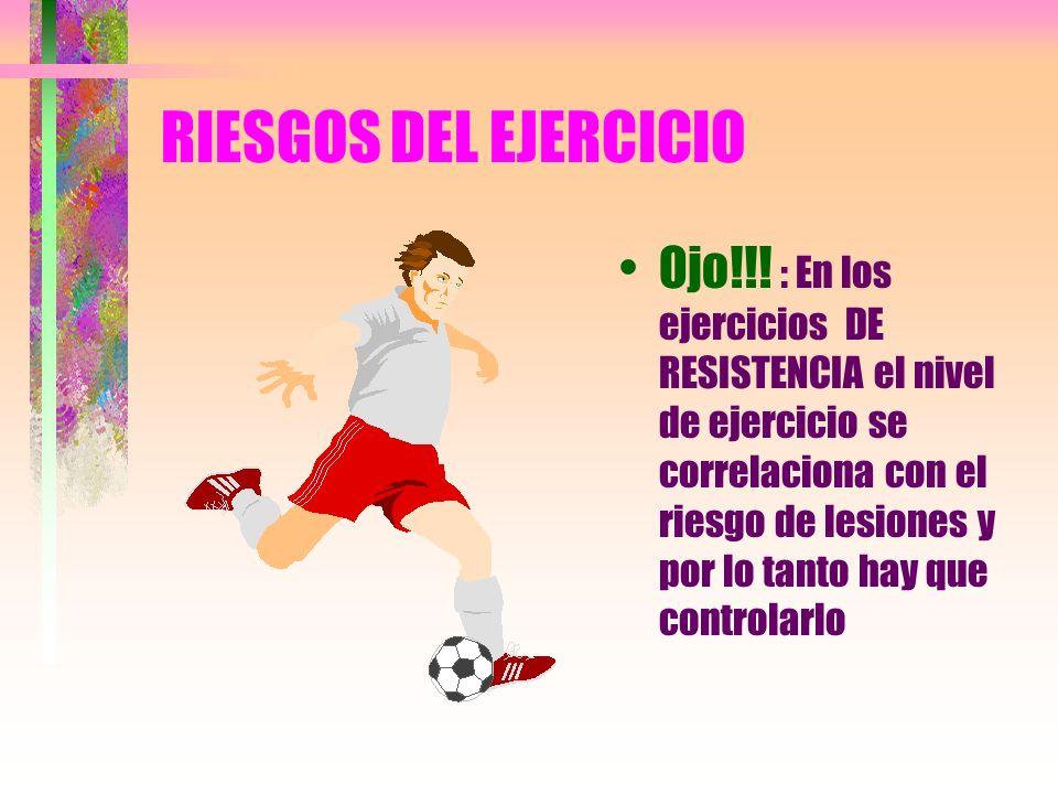 RIESGOS DEL EJERCICIO Ojo!!! : En los ejercicios DE RESISTENCIA el nivel de ejercicio se correlaciona con el riesgo de lesiones y por lo tanto hay que