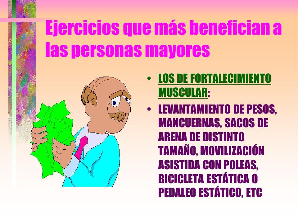 Ejercicios que más benefician a las personas mayores LOS DE FORTALECIMIENTO MUSCULAR: LEVANTAMIENTO DE PESOS, MANCUERNAS, SACOS DE ARENA DE DISTINTO T