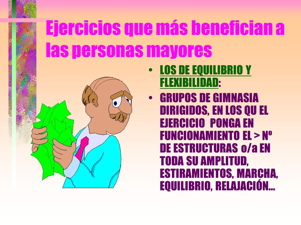 Ejercicios que más benefician a las personas mayores LOS DE EQUILIBRIO Y FLEXIBILIDAD: GRUPOS DE GIMNASIA DIRIGIDOS, EN LOS QU EL EJERCICIO PONGA EN F