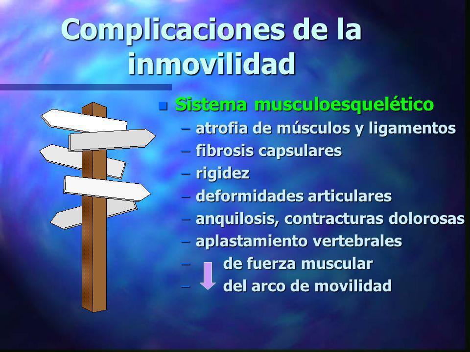Complicaciones de la inmovilidad n Sistema musculoesquelético –atrofia de músculos y ligamentos –fibrosis capsulares –rigidez –deformidades articulare