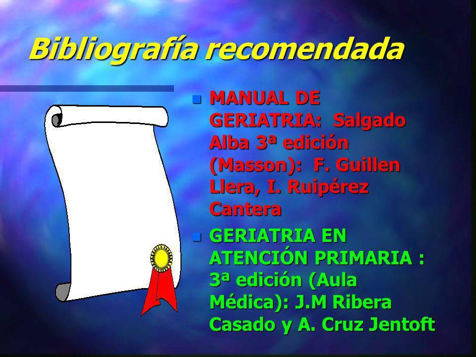 Bibliografía recomendada n MANUAL DE GERIATRIA: Salgado Alba 3ª edición (Masson): F. Guillen Llera, I. Ruipérez Cantera n GERIATRIA EN ATENCIÓN PRIMAR
