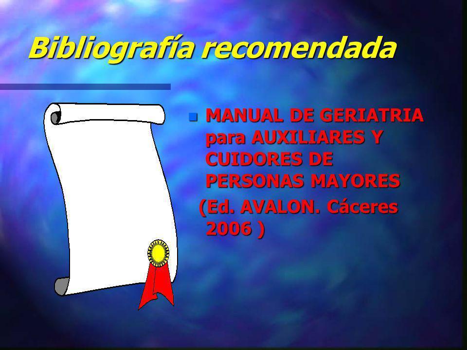 Bibliografía recomendada n MANUAL DE GERIATRIA para AUXILIARES Y CUIDORES DE PERSONAS MAYORES (Ed. AVALON. Cáceres 2006 )