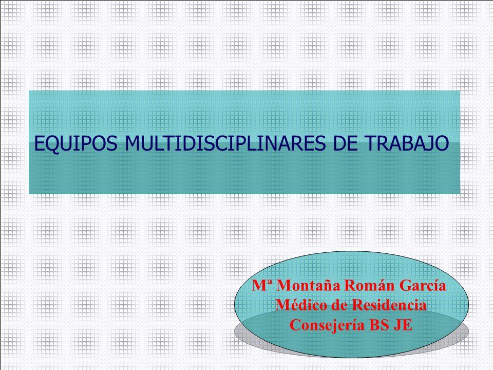 EQUIPOS MULTIDISCIPLINARES DE TRABAJO Mª Montaña Román García Médico de Residencia Consejería BS JE