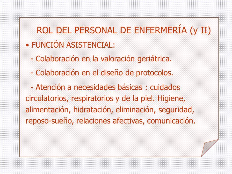 ROL DEL PERSONAL DE ENFERMERÍA (y II) FUNCIÓN ASISTENCIAL: - Colaboración en la valoración geriátrica. - Colaboración en el diseño de protocolos. - At