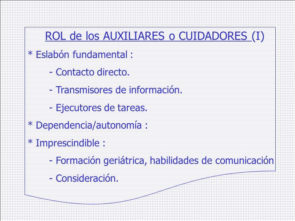 ROL de los AUXILIARES o CUIDADORES (I) * Eslabón fundamental : - Contacto directo. - Transmisores de información. - Ejecutores de tareas. * Dependenci
