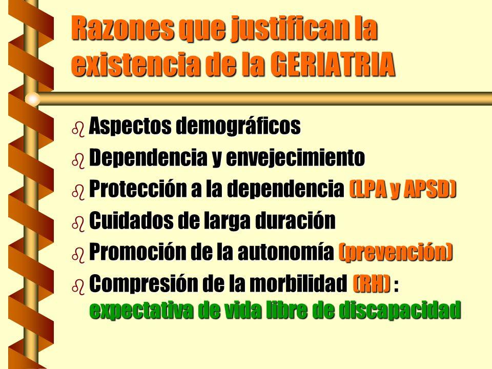 Razones que justifican la existencia de la GERIATRIA b Aspectos demográficos b Dependencia y envejecimiento b Protección a la dependencia (LPA y APSD)
