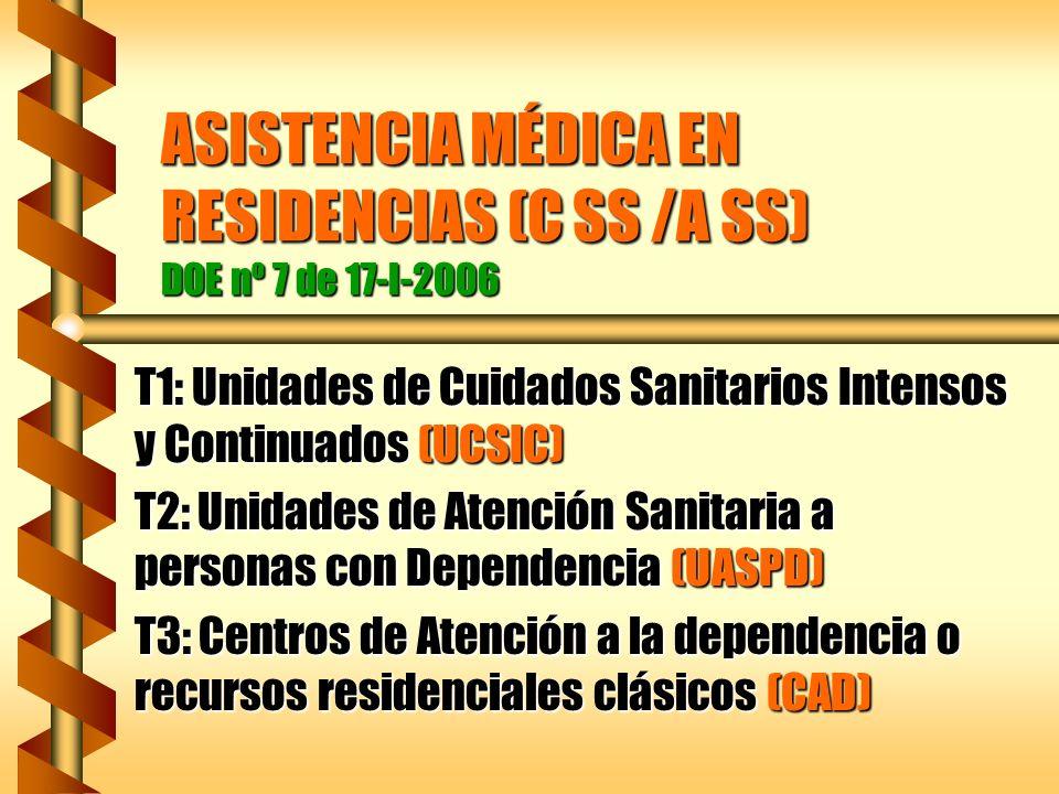 ASISTENCIA MÉDICA EN RESIDENCIAS (C SS /A SS) DOE nº 7 de 17-I-2006 T1: Unidades de Cuidados Sanitarios Intensos y Continuados (UCSIC) T2: Unidades de