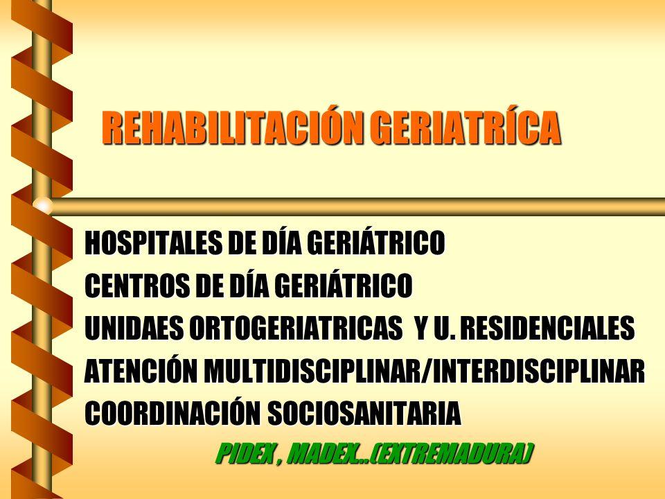 REHABILITACIÓN GERIATRÍCA HOSPITALES DE DÍA GERIÁTRICO CENTROS DE DÍA GERIÁTRICO UNIDAES ORTOGERIATRICAS Y U. RESIDENCIALES ATENCIÓN MULTIDISCIPLINAR/