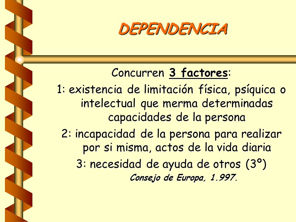 DEPENDENCIA Concurren 3 factores: 1: existencia de limitación física, psíquica o intelectual que merma determinadas capacidades de la persona 2: incap