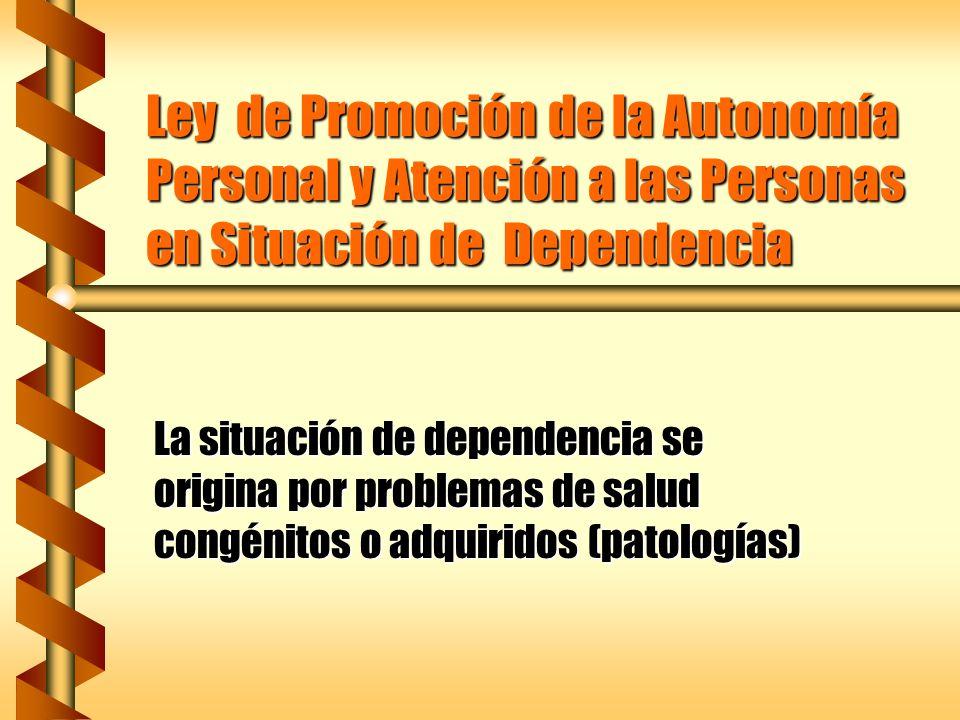 Ley de Promoción de la Autonomía Personal y Atención a las Personas en Situación de Dependencia La situación de dependencia se origina por problemas d