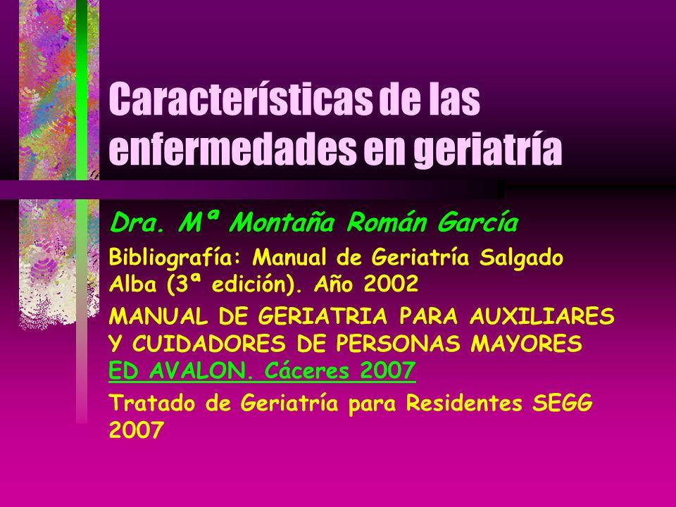 Características de las enfermedades en geriatría Dra. Mª Montaña Román García Bibliografía: Manual de Geriatría Salgado Alba (3ª edición). Año 2002 MA