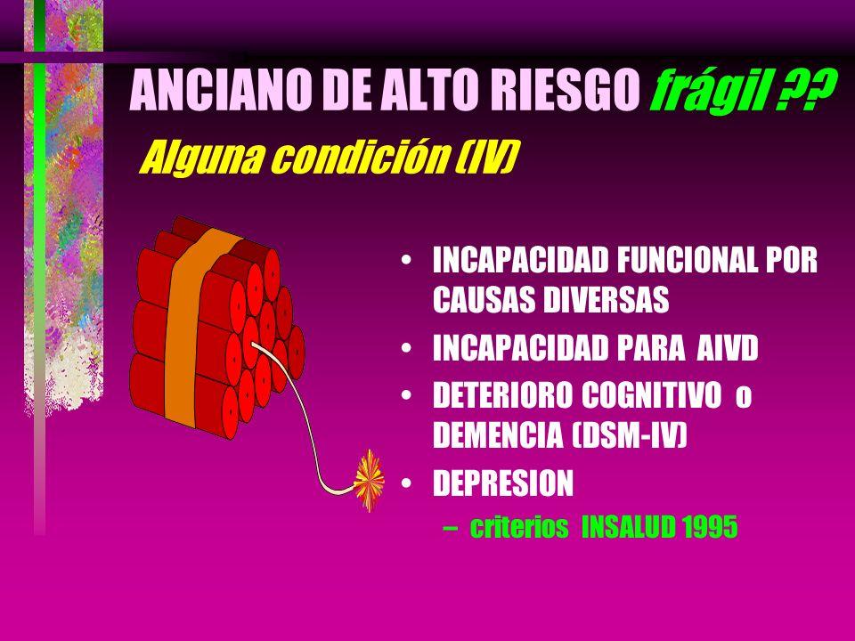 ANCIANO DE ALTO RIESGO frágil ?? Alguna condición (IV) INCAPACIDAD FUNCIONAL POR CAUSAS DIVERSAS INCAPACIDAD PARA AIVD DETERIORO COGNITIVO o DEMENCIA