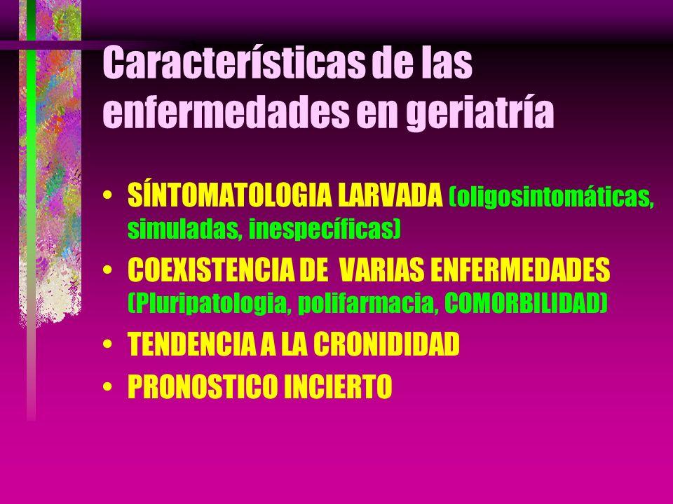 Características de las enfermedades en geriatría SÍNTOMATOLOGIA LARVADA (oligosintomáticas, simuladas, inespecíficas) COEXISTENCIA DE VARIAS ENFERMEDA