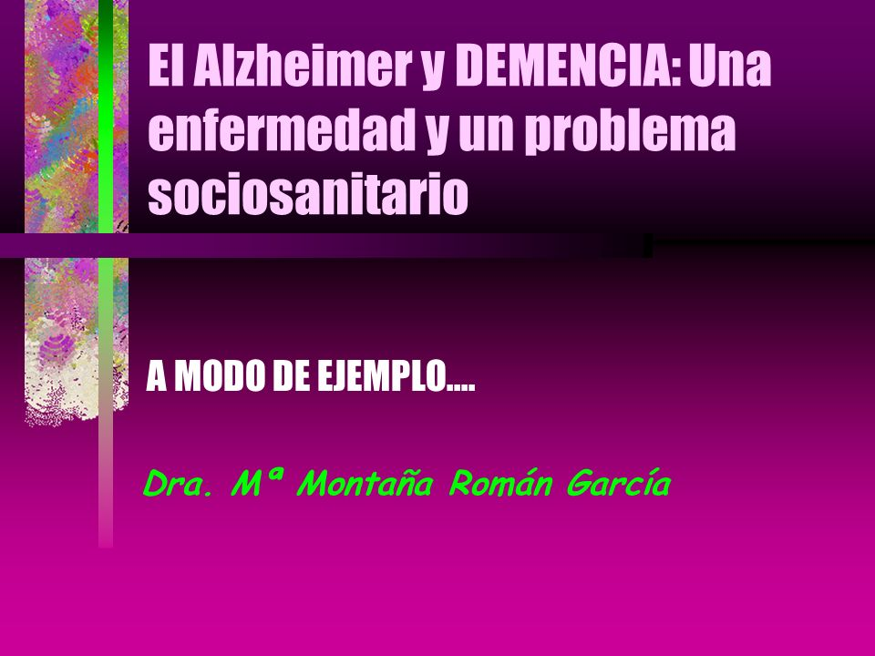 El Alzheimer y DEMENCIA: Una enfermedad y un problema sociosanitario A MODO DE EJEMPLO.... Dra. Mª Montaña Román García
