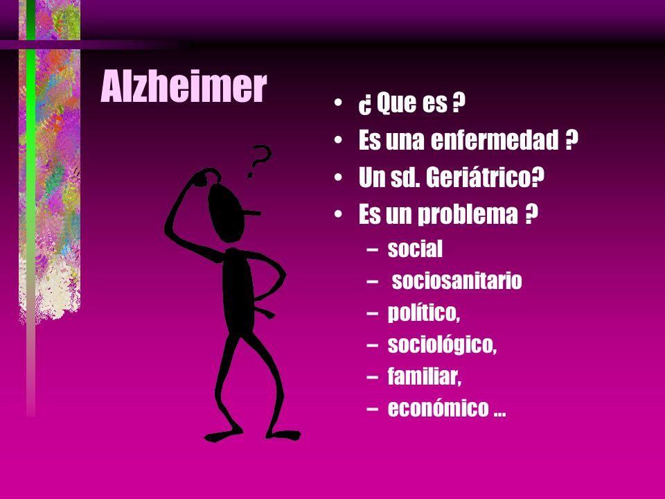 Alzheimer ¿ Que es ? Es una enfermedad ? Un sd. Geriátrico? Es un problema ? –social – sociosanitario –político, –sociológico, –familiar, –económico..