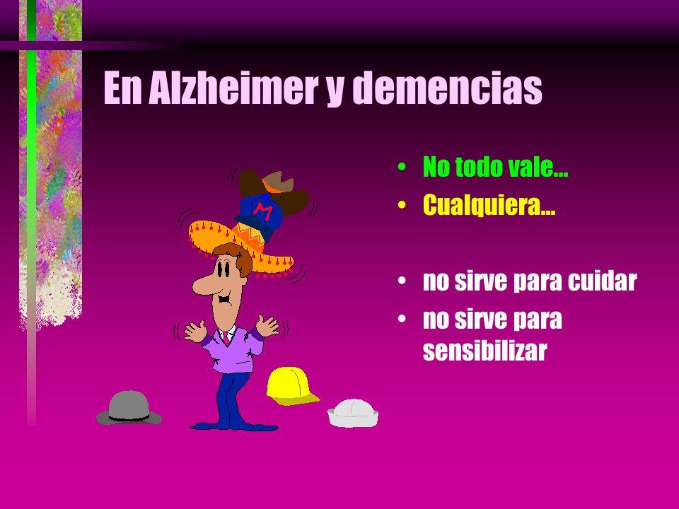 En Alzheimer y demencias No todo vale... Cualquiera... no sirve para cuidar no sirve para sensibilizar