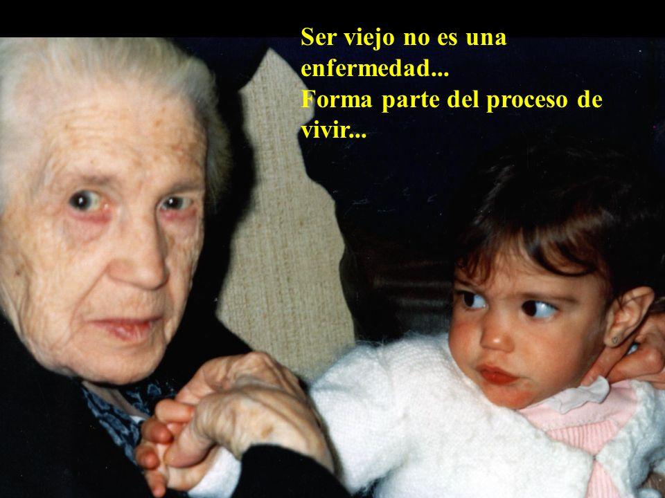 Ser viejo no es una enfermedad... Forma parte del proceso de vivir...