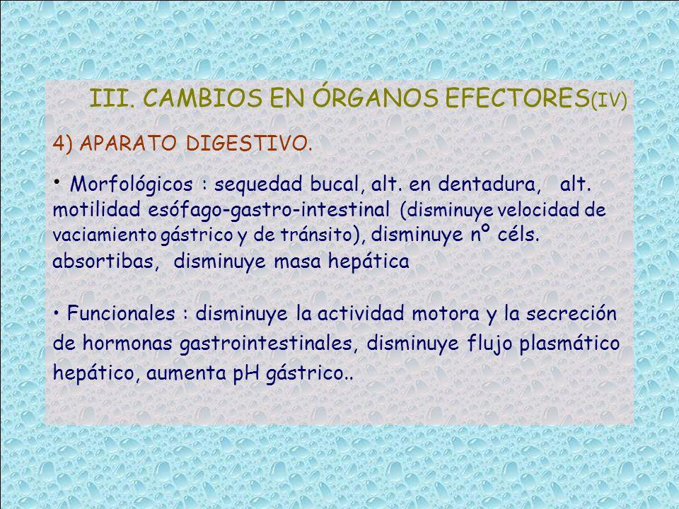 III. CAMBIOS EN ÓRGANOS EFECTORES (IV) 4) APARATO DIGESTIVO. Morfológicos : sequedad bucal, alt. en dentadura, alt. motilidad esófago-gastro-intestina