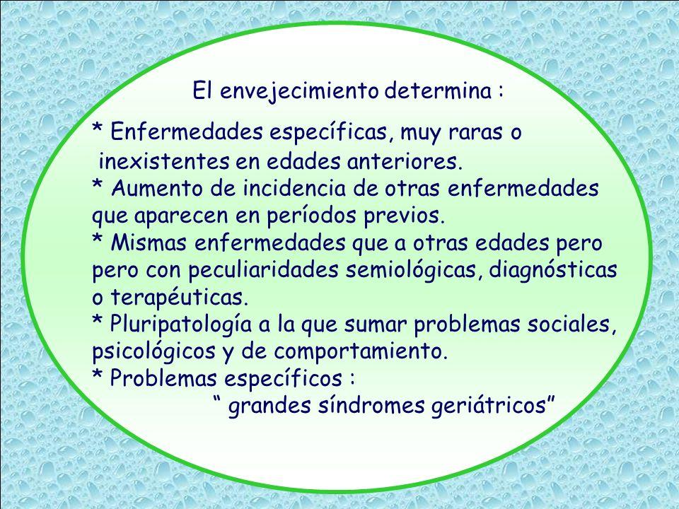 El envejecimiento determina : * Enfermedades específicas, muy raras o inexistentes en edades anteriores. * Aumento de incidencia de otras enfermedades