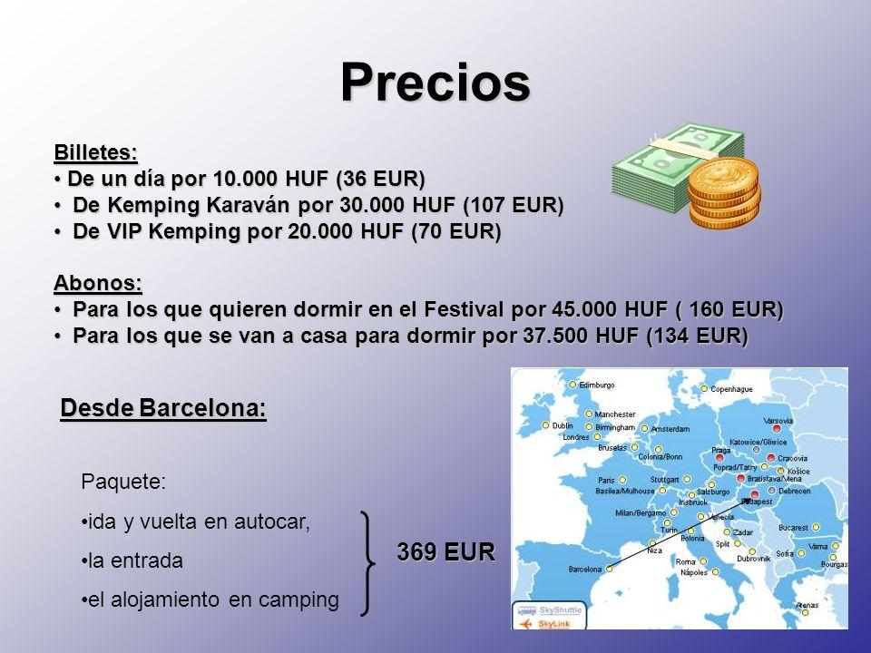 Precios Billetes: De un día por 10.000 HUF (36 EUR) De un día por 10.000 HUF (36 EUR) De Kemping Karaván por 30.000 HUF (107 EUR) De Kemping Karaván por 30.000 HUF (107 EUR) De VIP Kemping por 20.000 HUF (70 EUR) De VIP Kemping por 20.000 HUF (70 EUR)Abonos: Para los que quieren dormir en el Festival por 45.000 HUF ( 160 EUR) Para los que quieren dormir en el Festival por 45.000 HUF ( 160 EUR) Para los que se van a casa para dormir por 37.500 HUF (134 EUR) Para los que se van a casa para dormir por 37.500 HUF (134 EUR) Desde Barcelona: Paquete: ida y vuelta en autocar, la entrada el alojamiento en camping 369 EUR