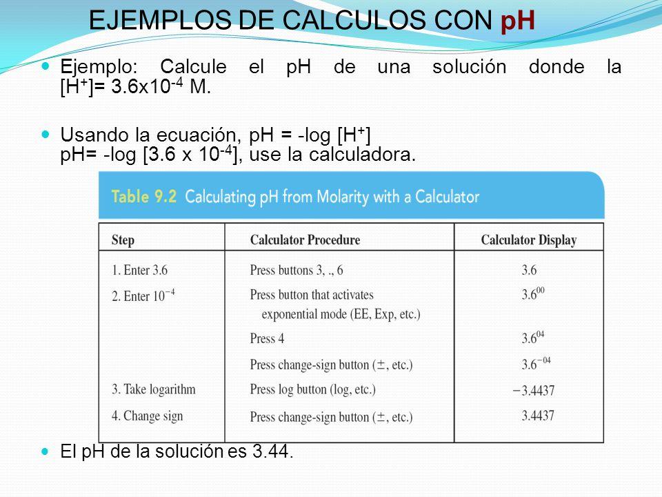 EJEMPLOS DE CALCULOS CON pH Ejemplo: Calcule el pH de una solución donde la [H + ]= 3.6x10 -4 M. Usando la ecuación, pH = -log [H + ] pH= -log [3.6 x