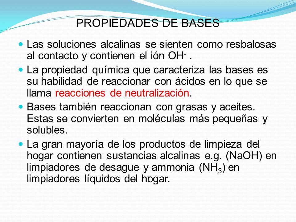 PROPIEDADES DE BASES Las soluciones alcalinas se sienten como resbalosas al contacto y contienen el ión OH -. La propiedad química que caracteriza las