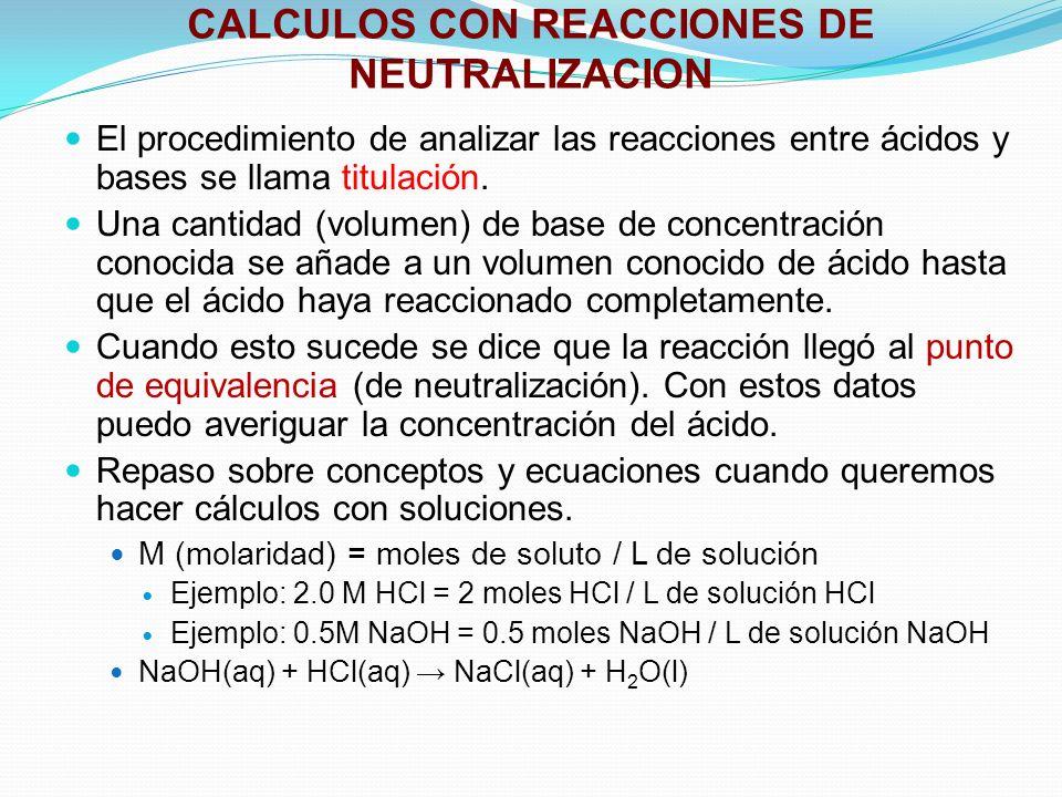 CALCULOS CON REACCIONES DE NEUTRALIZACION El procedimiento de analizar las reacciones entre ácidos y bases se llama titulación. Una cantidad (volumen)